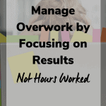 manage overwork by focusing on results not hours 150x150 - Manage Overwork by Focusing on Results and Not Hours Worked