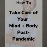 take care of your mind body 150x150 - How to Take Care of Your Mind + Body Post-Pandemic