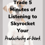 trade 5 minutes of listening 150x150 - Trade 5 Minutes of Listening to Skyrocket Your Productivity at Work