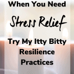 when you need stress relief 150x150 - When You Need Stress Relief Try My Itty Bitty Resilience Practices